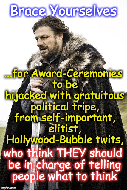 Brace Yourself | Brace Yourselves ...for Award-Ceremonies to be hijacked with gratuitous political tripe, from self-important, elitist, Hollywood-Bubble twit | image tagged in brace yourself | made w/ Imgflip meme maker