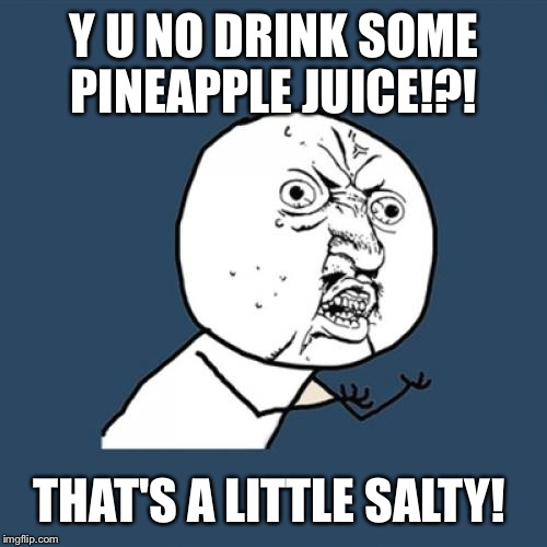Y U No Meme | Y U NO DRINK SOME PINEAPPLE JUICE!?! THAT'S A LITTLE SALTY! | image tagged in memes,y u no | made w/ Imgflip meme maker