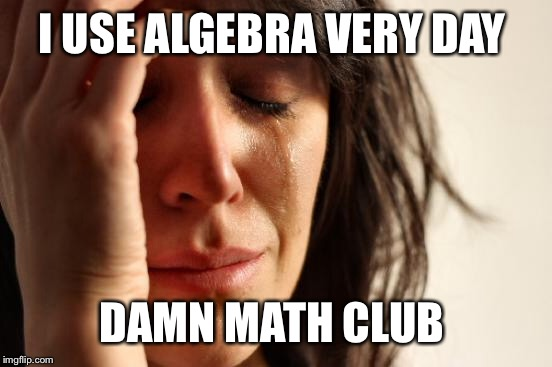 First World Problems Meme | I USE ALGEBRA VERY DAY DAMN MATH CLUB | image tagged in memes,first world problems | made w/ Imgflip meme maker