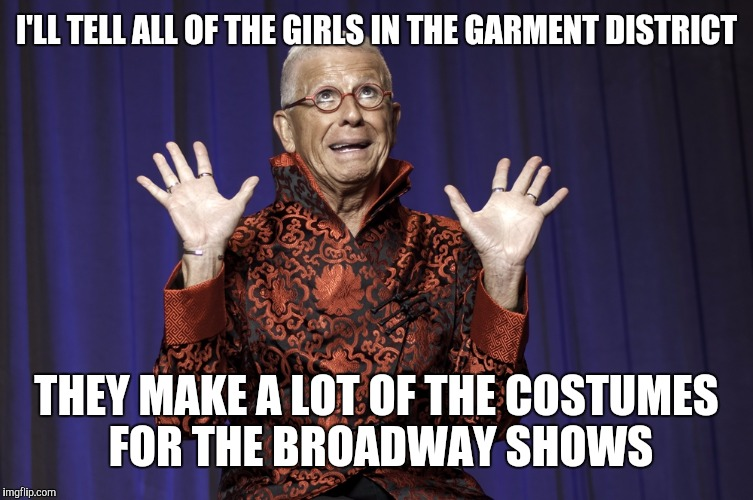 I'LL TELL ALL OF THE GIRLS IN THE GARMENT DISTRICT THEY MAKE A LOT OF THE COSTUMES FOR THE BROADWAY SHOWS | made w/ Imgflip meme maker