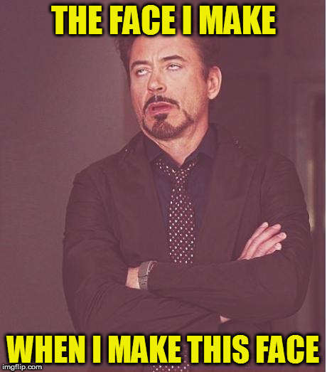 Face You Make Robert Downey Jr Meme | THE FACE I MAKE WHEN I MAKE THIS FACE | image tagged in memes,face you make robert downey jr | made w/ Imgflip meme maker
