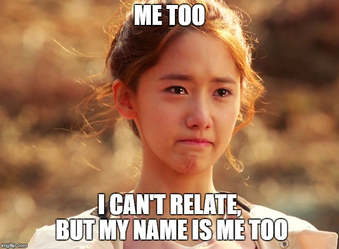 Yoona Crying | ME TOO I CAN'T RELATE, BUT MY NAME IS ME TOO | image tagged in yoona crying | made w/ Imgflip meme maker