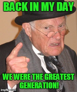 Back In My Day Meme | BACK IN MY DAY WE WERE THE GREATEST GENERATION! | image tagged in memes,back in my day | made w/ Imgflip meme maker