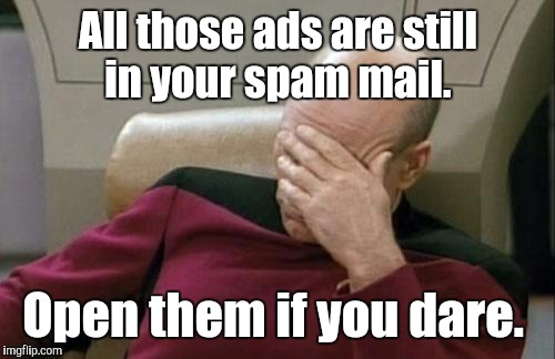 Captain Picard Facepalm Meme | All those ads are still in your spam mail. Open them if you dare. | image tagged in memes,captain picard facepalm | made w/ Imgflip meme maker