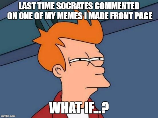Futurama Fry Meme | LAST TIME SOCRATES COMMENTED ON ONE OF MY MEMES I MADE FRONT PAGE WHAT IF...? | image tagged in memes,futurama fry | made w/ Imgflip meme maker
