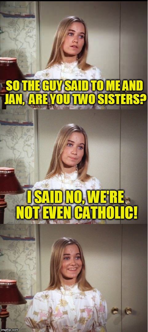 Maybe Coolermommy will see this! | SO THE GUY SAID TO ME AND JAN,  ARE YOU TWO SISTERS? I SAID NO, WE'RE NOT EVEN CATHOLIC! | image tagged in bad pun marcia brady | made w/ Imgflip meme maker