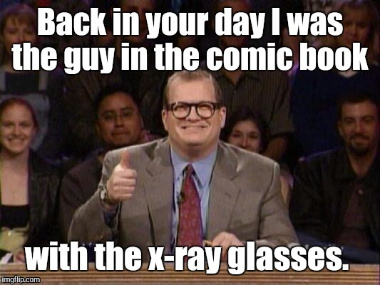 1h3trk.jpg  | Back in your day I was the guy in the comic book with the x-ray glasses. | image tagged in 1h3trkjpg | made w/ Imgflip meme maker