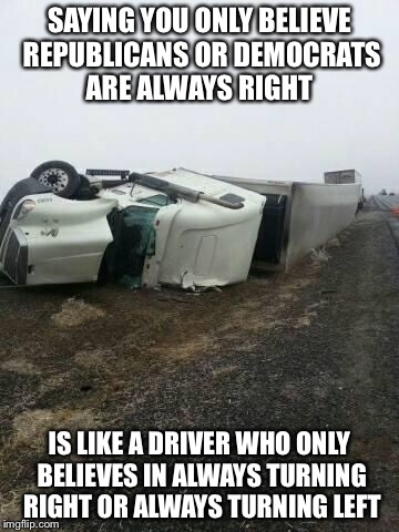 truck wreck 2 | SAYING YOU ONLY BELIEVE REPUBLICANS OR DEMOCRATS ARE ALWAYS RIGHT IS LIKE A DRIVER WHO ONLY BELIEVES IN ALWAYS TURNING RIGHT OR ALWAYS TURNI | image tagged in truck wreck 2 | made w/ Imgflip meme maker