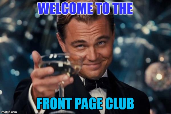 Leonardo Dicaprio Cheers Meme | WELCOME TO THE FRONT PAGE CLUB | image tagged in memes,leonardo dicaprio cheers | made w/ Imgflip meme maker