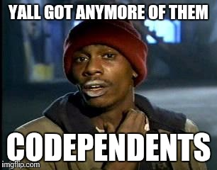 Y'all Got Any More Of That Meme | YALL GOT ANYMORE OF THEM CODEPENDENTS | image tagged in memes,yall got any more of | made w/ Imgflip meme maker