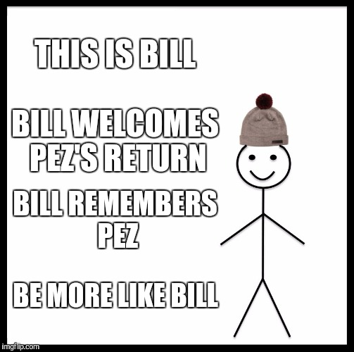 Remember me guys? |  THIS IS BILL; BILL WELCOMES PEZ'S RETURN; BILL REMEMBERS PEZ; BE MORE LIKE BILL | image tagged in memes,be like bill | made w/ Imgflip meme maker