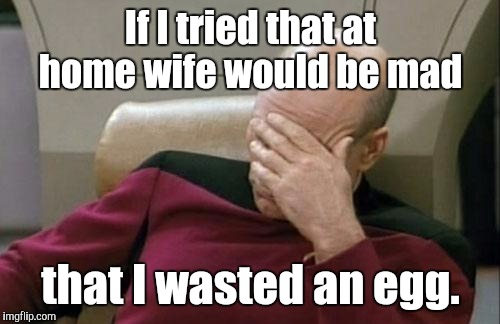 Captain Picard Facepalm Meme | If I tried that at home wife would be mad that I wasted an egg. | image tagged in memes,captain picard facepalm | made w/ Imgflip meme maker