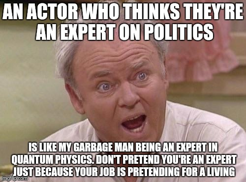 Archie Bunker | AN ACTOR WHO THINKS THEY'RE AN EXPERT ON POLITICS IS LIKE MY GARBAGE MAN BEING AN EXPERT IN QUANTUM PHYSICS. DON'T PRETEND YOU'RE AN EXPERT  | image tagged in archie bunker | made w/ Imgflip meme maker
