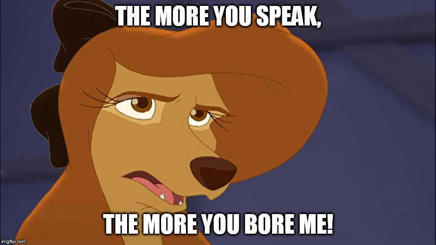 The more you speak, the more you bore me! |  THE MORE YOU SPEAK, THE MORE YOU BORE ME! | image tagged in dixie bored,memes,disney,the fox and the hound 2,reba mcentire,dog | made w/ Imgflip meme maker