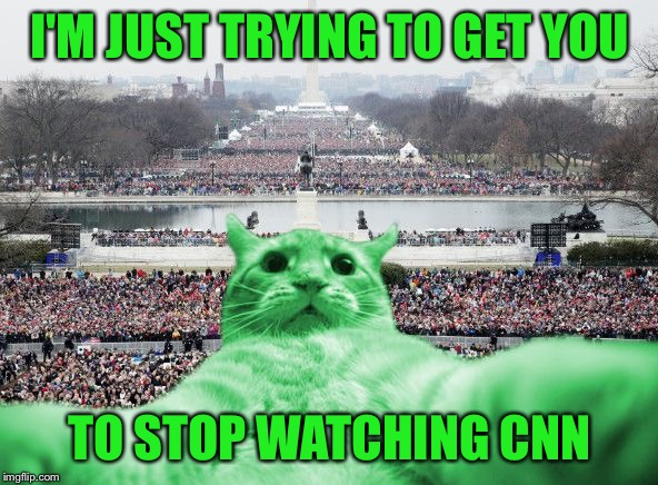 RayCat Inauguration | I'M JUST TRYING TO GET YOU TO STOP WATCHING CNN | image tagged in raycat inauguration | made w/ Imgflip meme maker