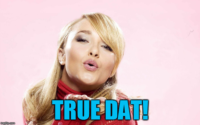 hayden blow kiss | TRUE DAT! | image tagged in hayden blow kiss | made w/ Imgflip meme maker