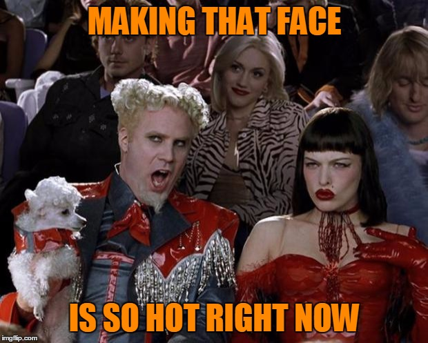 Mugatu So Hot Right Now Meme | MAKING THAT FACE IS SO HOT RIGHT NOW | image tagged in memes,mugatu so hot right now | made w/ Imgflip meme maker