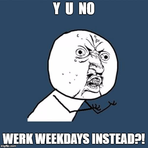 Y  U  NO WERK WEEKDAYS INSTEAD?! | made w/ Imgflip meme maker