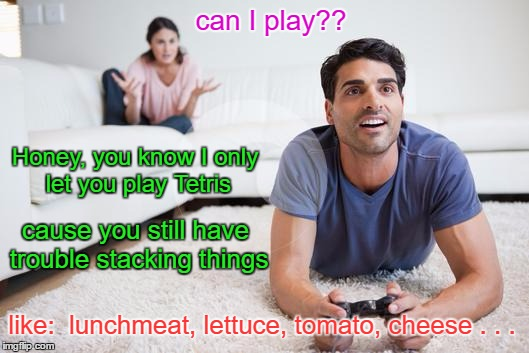 I came up with this after a discussion with my wife hahaha | can I play?? cause you still have trouble stacking things Honey, you know I only let you play Tetris like:  lunchmeat, lettuce, tomato, chee | image tagged in videogames,memes | made w/ Imgflip meme maker