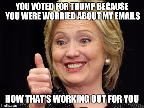 Chumped |  YOU VOTED FOR TRUMP BECAUSE YOU WERE WORRIED ABOUT MY EMAILS; HOW THAT'S WORKING OUT FOR YOU | image tagged in donald trump,hillary clinton,presidency | made w/ Imgflip meme maker