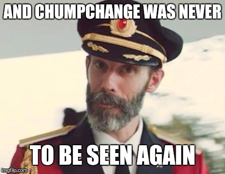 Captain obvious | AND CHUMPCHANGE WAS NEVER TO BE SEEN AGAIN | image tagged in captain obvious | made w/ Imgflip meme maker