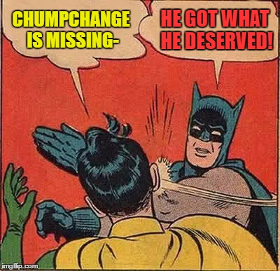Batman Slapping Robin Meme | CHUMPCHANGE IS MISSING- HE GOT WHAT HE DESERVED! | image tagged in memes,batman slapping robin | made w/ Imgflip meme maker