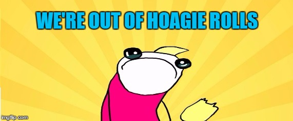WE'RE OUT OF HOAGIE ROLLS | made w/ Imgflip meme maker