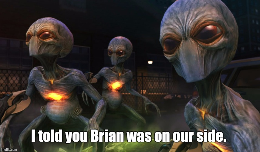 Aliens | I told you Brian was on our side. | image tagged in aliens | made w/ Imgflip meme maker