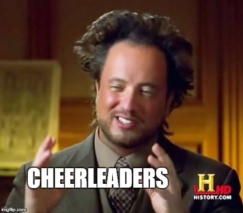 Ancient Aliens Meme | CHEERLEADERS | image tagged in memes,ancient aliens | made w/ Imgflip meme maker