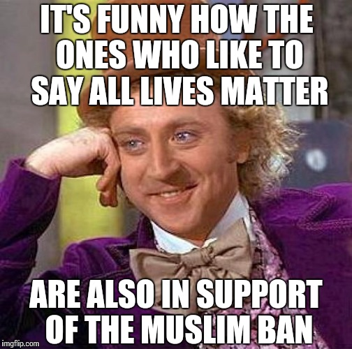 Creepy Condescending Wonka Meme | IT'S FUNNY HOW THE ONES WHO LIKE TO SAY ALL LIVES MATTER ARE ALSO IN SUPPORT OF THE MUSLIM BAN | image tagged in memes,creepy condescending wonka | made w/ Imgflip meme maker