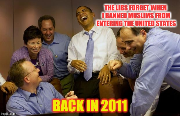And then I said Obama |  THE LIBS FORGET WHEN I BANNED MUSLIMS FROM ENTERING THE UNITED STATES; BACK IN 2011 | image tagged in memes,and then i said obama | made w/ Imgflip meme maker