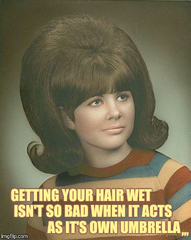 It seems like this was thought out in advance, but still,,, | GETTING YOUR HAIR WET              ISN'T SO BAD WHEN IT ACTS                       AS IT'S OWN UMBRELLA ,,, | image tagged in big hair,bouffant,funky do,1960s,class photo,year book ouch | made w/ Imgflip meme maker