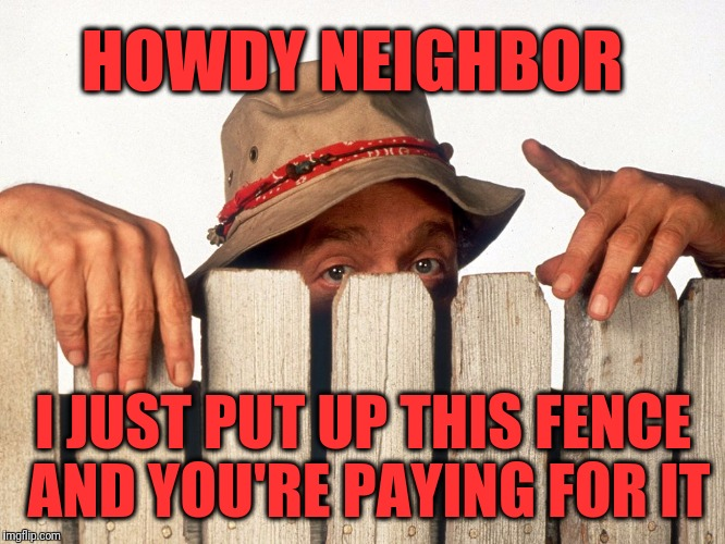HOWDY NEIGHBOR I JUST PUT UP THIS FENCE AND YOU'RE PAYING FOR IT | image tagged in fence eyes | made w/ Imgflip meme maker