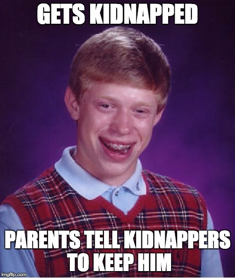 Bad Luck Brian Meme | GETS KIDNAPPED PARENTS TELL KIDNAPPERS TO KEEP HIM | image tagged in memes,bad luck brian | made w/ Imgflip meme maker