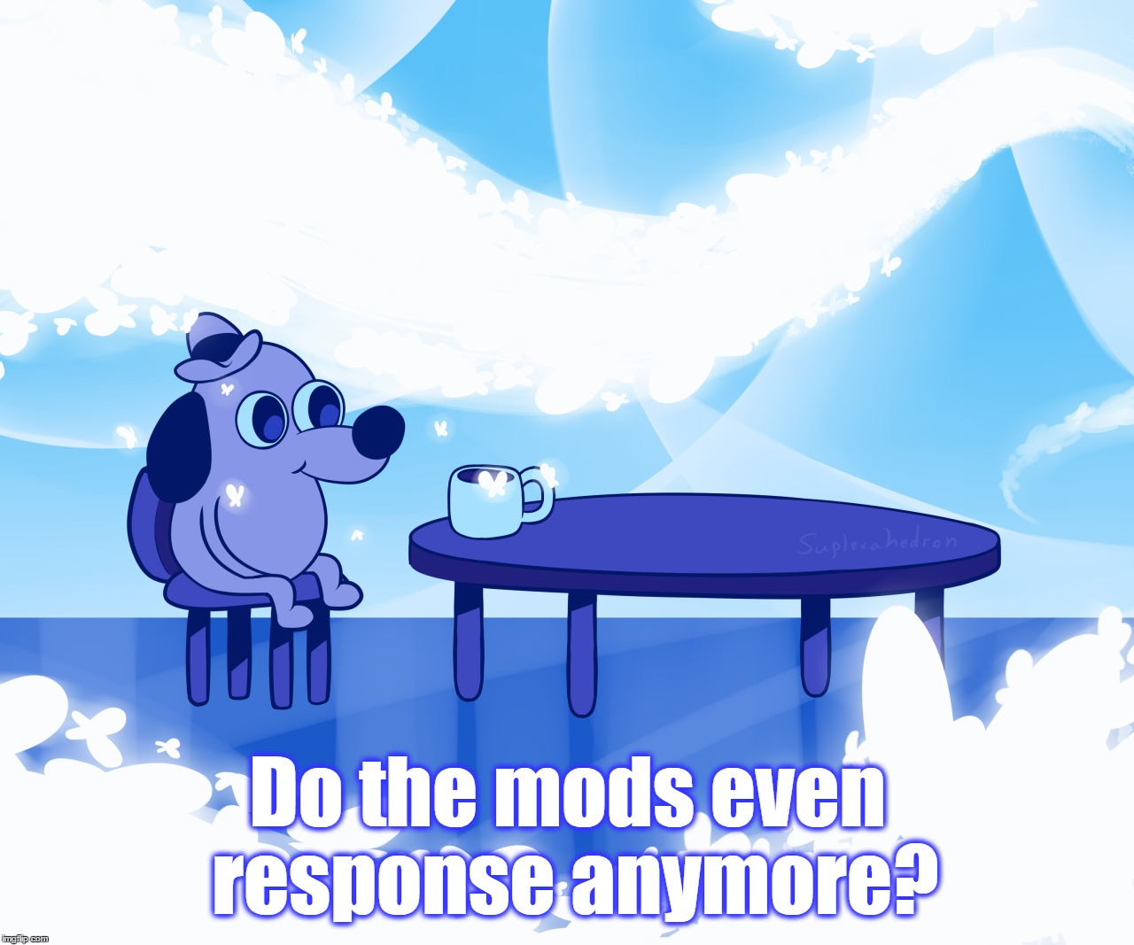 Do the mods even response anymore? | made w/ Imgflip meme maker