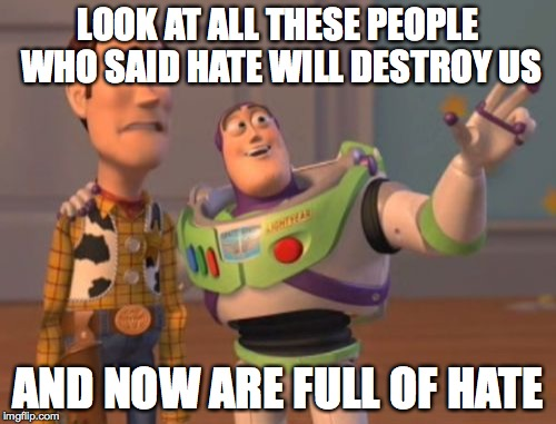 X, X Everywhere Meme | LOOK AT ALL THESE PEOPLE WHO SAID HATE WILL DESTROY US AND NOW ARE FULL OF HATE | image tagged in memes,x,x everywhere,x x everywhere | made w/ Imgflip meme maker