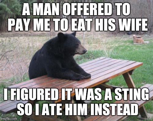 Bad Luck Bear Meme | A MAN OFFERED TO PAY ME TO EAT HIS WIFE I FIGURED IT WAS A STING SO I ATE HIM INSTEAD | image tagged in memes,bad luck bear | made w/ Imgflip meme maker