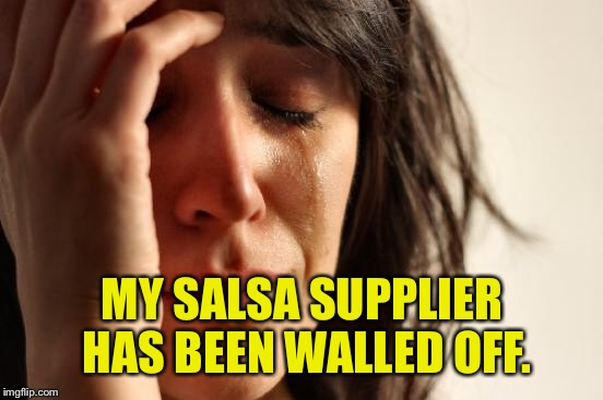 First World Problems Meme | MY SALSA SUPPLIER HAS BEEN WALLED OFF. | image tagged in memes,first world problems | made w/ Imgflip meme maker