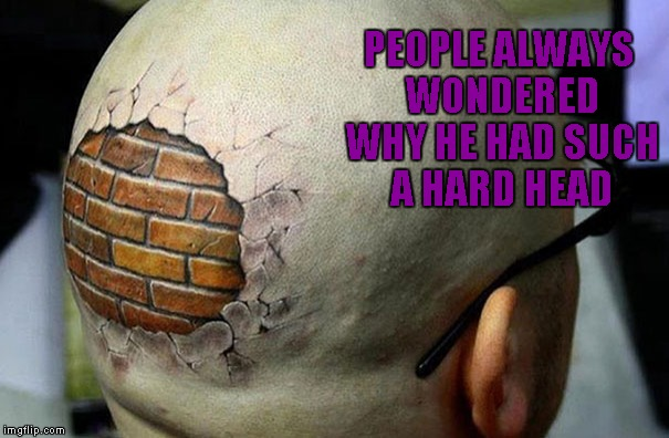With some people you just know it's true! Tattoo Week... A The_Lapsed_Jedi event | PEOPLE ALWAYS WONDERED WHY HE HAD SUCH A HARD HEAD | image tagged in brick wall tattoo,memes,hard headed,funny,tattoo week,tattoos | made w/ Imgflip meme maker