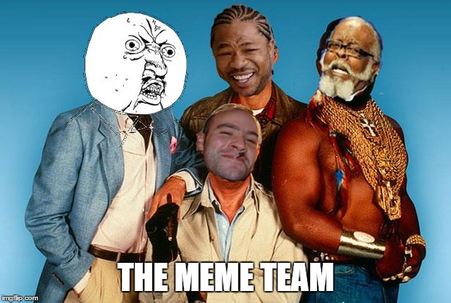 THE MEME TEAM | image tagged in memes,the a-team,y u no,yo dawg heard you,good guy greg,too damn high | made w/ Imgflip meme maker