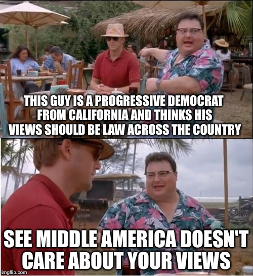 See Nobody Cares Meme | THIS GUY IS A PROGRESSIVE DEMOCRAT FROM CALIFORNIA AND THINKS HIS VIEWS SHOULD BE LAW ACROSS THE COUNTRY SEE MIDDLE AMERICA DOESN'T CARE ABO | image tagged in memes,see nobody cares | made w/ Imgflip meme maker
