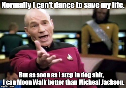 Picard Wtf | Normally I can't dance to save my life. But as soon as I step in dog shit,    I can Moon Walk better than Micheal Jackson. | image tagged in memes,picard wtf | made w/ Imgflip meme maker