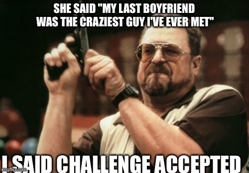 "Am I The Only One Around Here Meme | SHE SAID ""MY LAST BOYFRIEND WAS THE CRAZIEST GUY I'VE EVER MET"" I SAID CHALLENGE ACCEPTED 