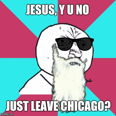 ZZ who? | JESUS, Y U NO JUST LEAVE CHICAGO? | image tagged in y u no music,zz top | made w/ Imgflip meme maker