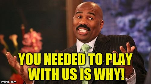 Steve Harvey Meme | YOU NEEDED TO PLAY WITH US IS WHY! | image tagged in memes,steve harvey | made w/ Imgflip meme maker