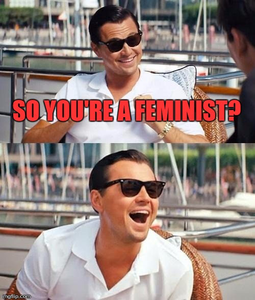 Angry Feminist  | SO YOU'RE A FEMINIST? | image tagged in memes,leonardo dicaprio wolf of wall street,feminist joke,lol | made w/ Imgflip meme maker