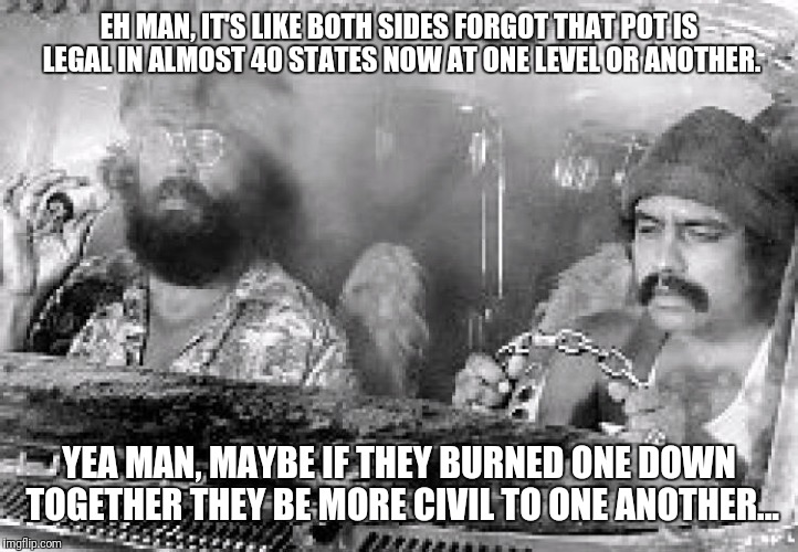 We all need to chill guys. | EH MAN, IT'S LIKE BOTH SIDES FORGOT THAT POT IS LEGAL IN ALMOST 40 STATES NOW AT ONE LEVEL OR ANOTHER. YEA MAN, MAYBE IF THEY BURNED ONE DOW | image tagged in cheech and chong,political,marijuana,peace,friends | made w/ Imgflip meme maker