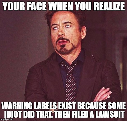 YOUR FACE WHEN YOU REALIZE WARNING LABELS EXIST BECAUSE SOME IDIOT DID THAT, THEN FILED A LAWSUIT | made w/ Imgflip meme maker