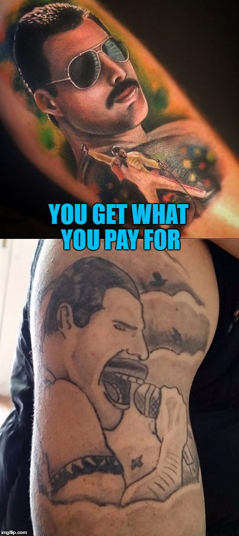 Tattoo week runs until Feb 1st - search and share the best (and worst) :) | YOU GET WHAT YOU PAY FOR | image tagged in memes,tattoo week,tattoos,freddie mercury,music,queen | made w/ Imgflip meme maker