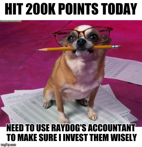 This was how Raydog got to seven million points so quickly | HIT 200K POINTS TODAY NEED TO USE RAYDOG'S ACCOUNTANT TO MAKE SURE I INVEST THEM WISELY | image tagged in points,200k,raydog | made w/ Imgflip meme maker